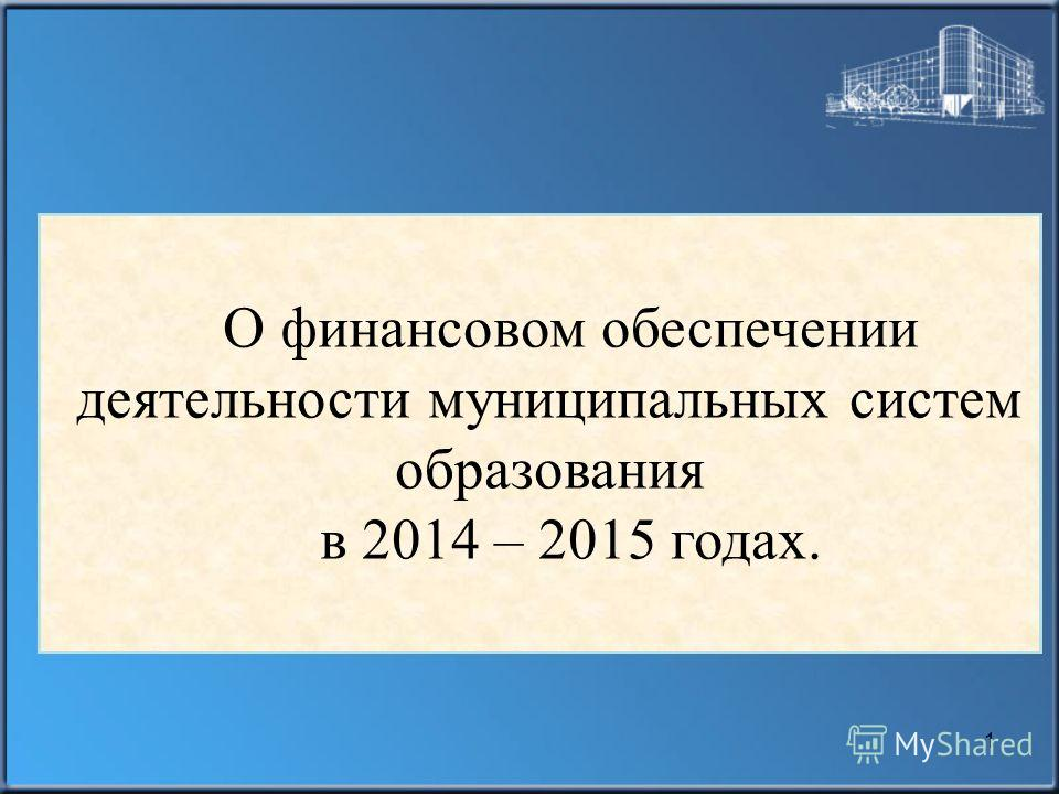 О финансовом обеспечении деятельности муниципальных систем образования в 2014 – 2015 годах. 1