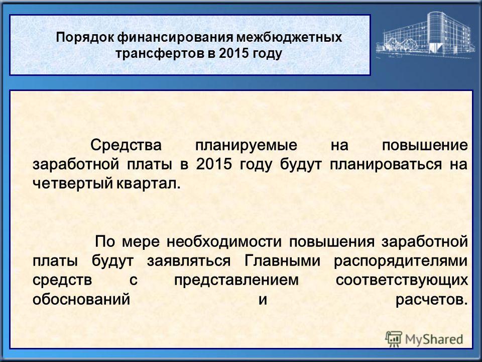 Порядок финансирования межбюджетных трансфертов в 2015 году Средства планируемые на повышение заработной платы в 2015 году будут планироваться на четвертый квартал. По мере необходимости повышения заработной платы будут заявляться Главными распорядит