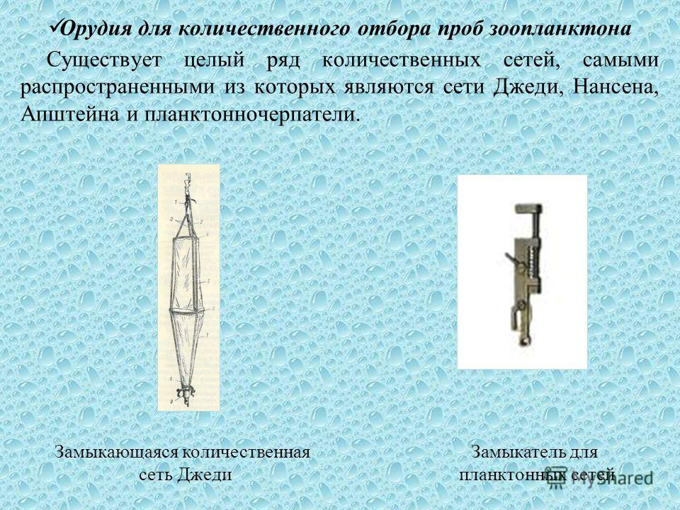Орудия для количественного отбора проб зоопланктона Существует целый ряд количественных сетей, самыми распространенними из которых являются сети Джеди, Нансена, Апштейна и планктонночерпатели. Замыкающаяся количественная сеть Джеди Замыкатель для пла
