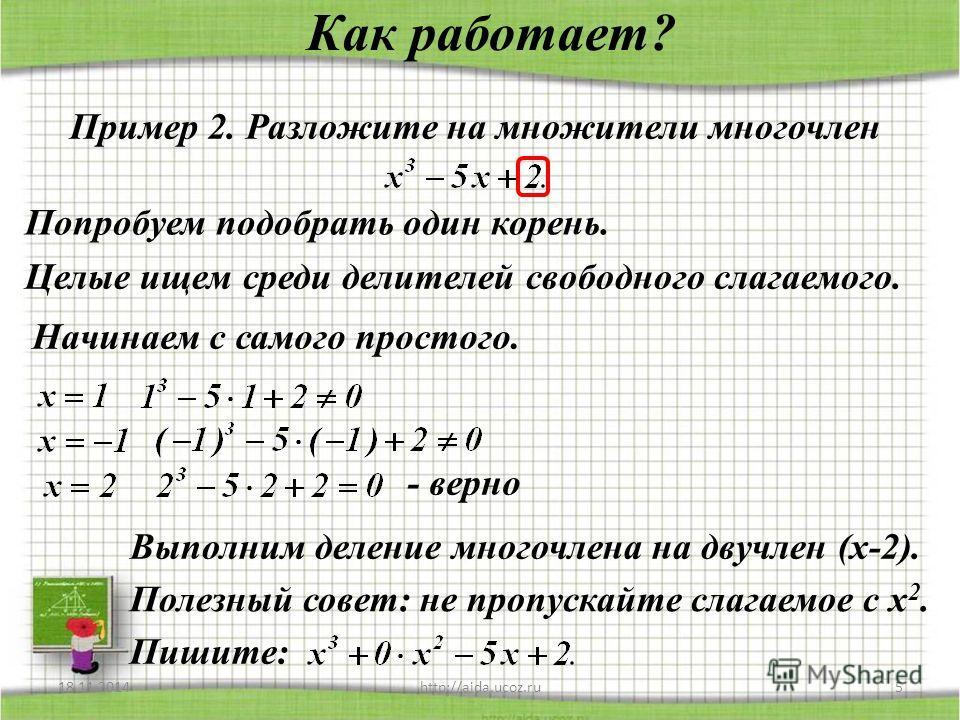 Как работает? 18.11.2014http://aida.ucoz.ru5 Пример 2. Разложите на множители многочлен Попробуем подобрать один корень. Целые ищем среди делителей свободного слагаемого. Начинаем с самого простого. - верно Выполним деление многочлена на двучлен (х-2