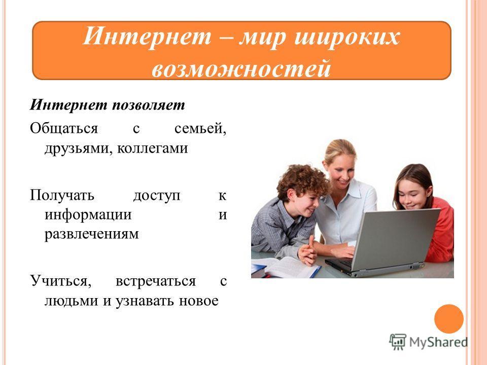Интернет позволяет Общаться с семьей, друзьями, коллегами Получать доступ к информации и развлечениям Учиться, встречаться с людьми и узнавать новое Интернет – мир широких возможностей