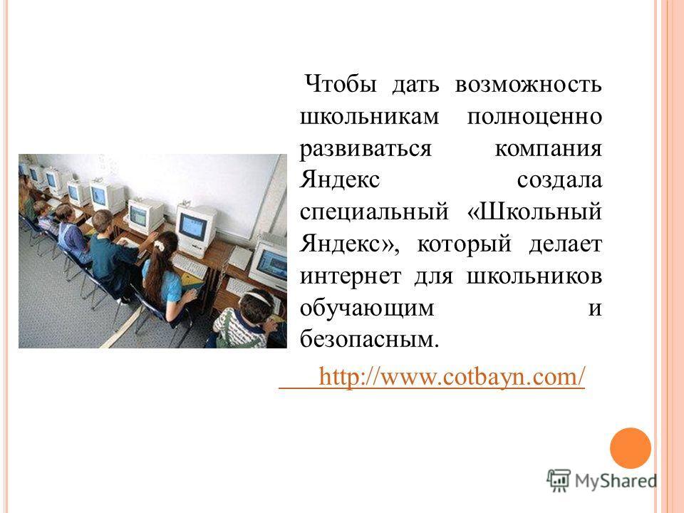 Чтобы дать возможность школьникам полноценно развиваться компания Яндекс создала специальный «Школьный Яндекс», который делает интернет для школьников обучающим и безопасным. http://www.cotbayn.com/