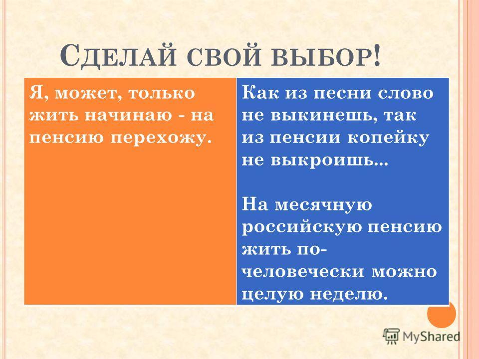 С ДЕЛАЙ СВОЙ ВЫБОР ! Я, может, только жить начинаю - на пенсию перехожу. Как из песни слово не выкинешь, так из пенсии копейку не выкроишь... На месячную российскую пенсию жить по- человечески можно целую неделю.
