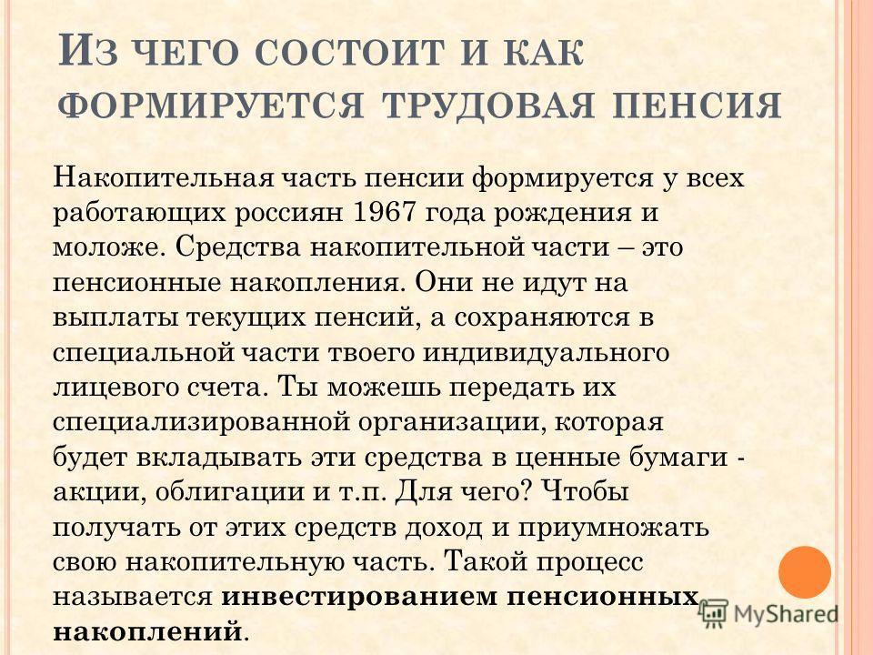 И З ЧЕГО СОСТОИТ И КАК ФОРМИРУЕТСЯ ТРУДОВАЯ ПЕНСИЯ Накопительная часть пенсии формируется у всех работающих россиян 1967 года рождения и моложе. Средства накопительной части – это пенсионные накопления. Они не идут на выплаты текущих пенсий, а сохран