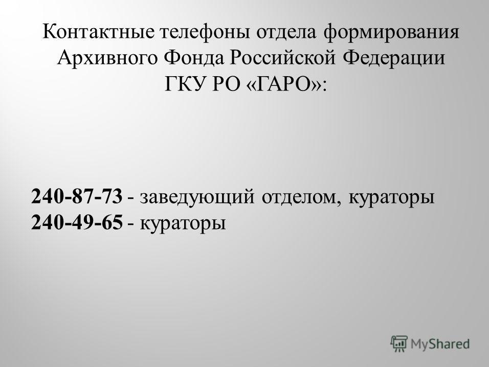 Контактные телефоны отдела формирования Архивного Фонда Российской Федерации ГКУ РО « ГАРО »: 240-87-73 - заведующий отделом, кураторы 240-49-65 - кураторы