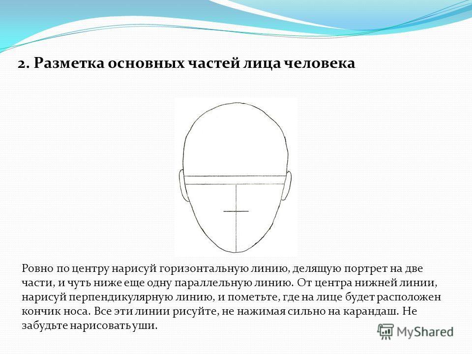 2. Разметка основных частей лица человека Ровно по центру нарисуй горизонтальную линию, делящую портрет на две части, и чуть ниже еще одну параллельную линию. От центра нижней линии, нарисуй перпендикулярную линию, и пометьте, где на лице будет распо