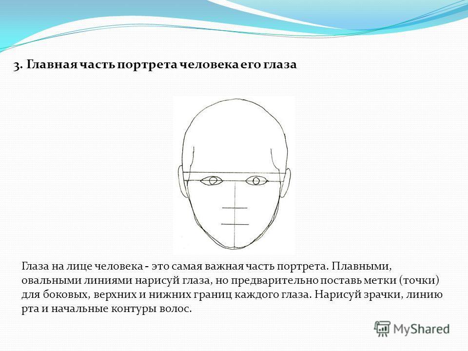 3. Главная часть портрета человека его глаза Глаза на лице человека - это самая важная часть портрета. Плавными, овальными линиями нарисуй глаза, но предварительно поставь метки (точки) для боковых, верхних и нижних границ каждого глаза. Нарисуй зрач