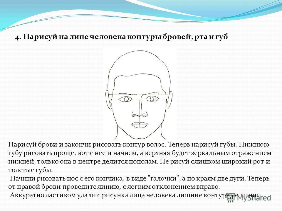 4. Нарисуй на лице человека контуры бровей, рта и губ Нарисуй брови и закончи рисовать контур волос. Теперь нарисуй губы. Нижнюю губу рисовать проще, вот с нее и начнем, а верхняя будет зеркальным отражением нижней, только она в центре делится попола
