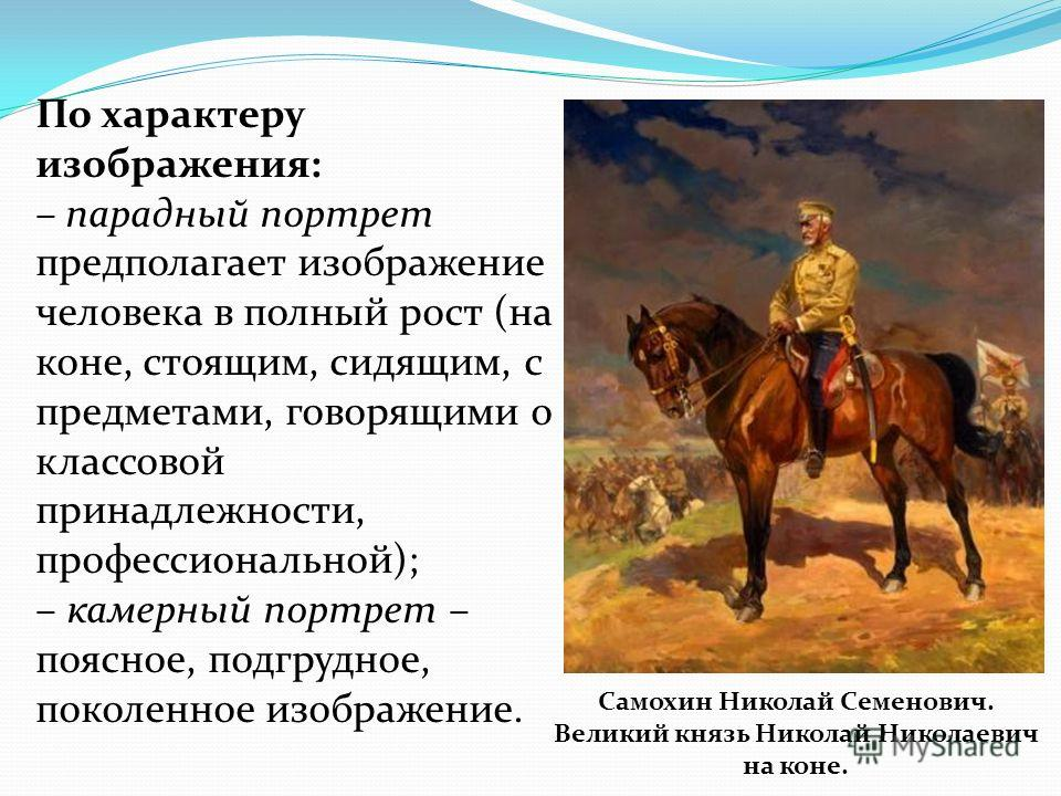 По характеру изображения: – парадный портрет предполагает изображение человека в полный рост (на коне, стоящим, сидящим, с предметами, говорящими о классовой принадлежности, профессиональной); – камерный портрет – поясное, подгрудное, поколенное изоб