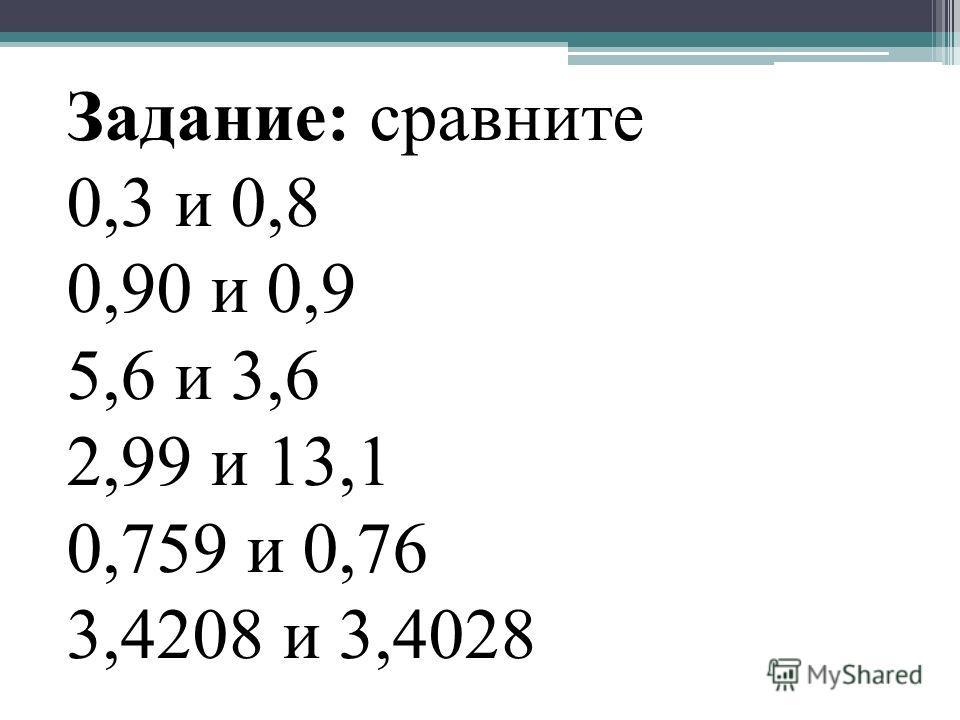 Задание: сравните 0,3 и 0,8 0,90 и 0,9 5,6 и 3,6 2,99 и 13,1 0,759 и 0,76 3,4208 и 3,4028