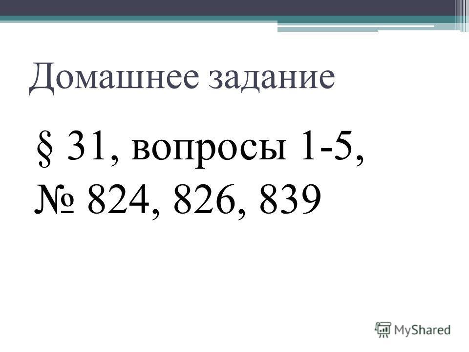 Домашнее задание § 31, вопросы 1-5, 824, 826, 839