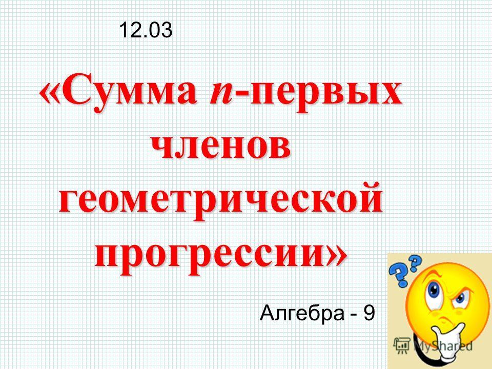 Алгебра - 9 «Сумма n-первых членов геометрической прогрессии» 12.03