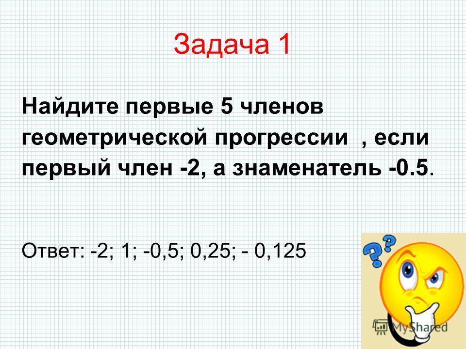 Задача 1 Найдите первые 5 членов геометрической прогрессии, если первый член -2, а знаменатель -0.5. Ответ: -2; 1; -0,5; 0,25; - 0,125