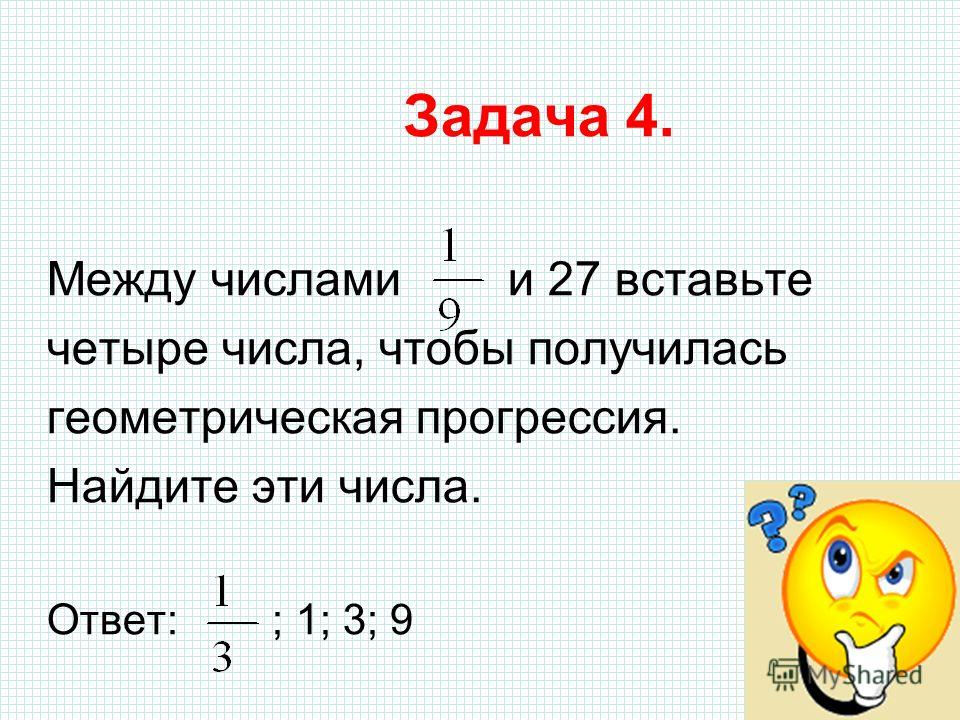 Задача 4. Между числами и 27 вставьте четыре числа, чтобы получилась геометрическая прогрессия. Найдите эти числа. Ответ: ; 1; 3; 9