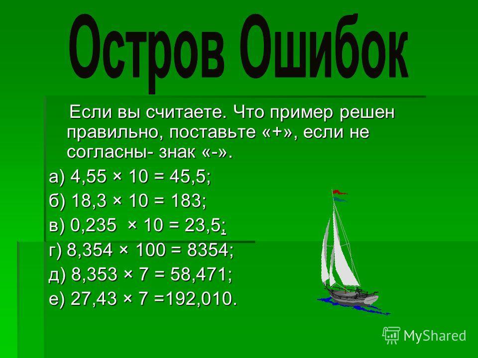 Если вы считаете. Что пример решен правильно, поставьте «+», если не согласны- знак «-». Если вы считаете. Что пример решен правильно, поставьте «+», если не согласны- знак «-». a) 4,55 × 10 = 45,5; б) 18,3 × 10 = 183; в) 0,235 × 10 = 23,5; г) 8,354