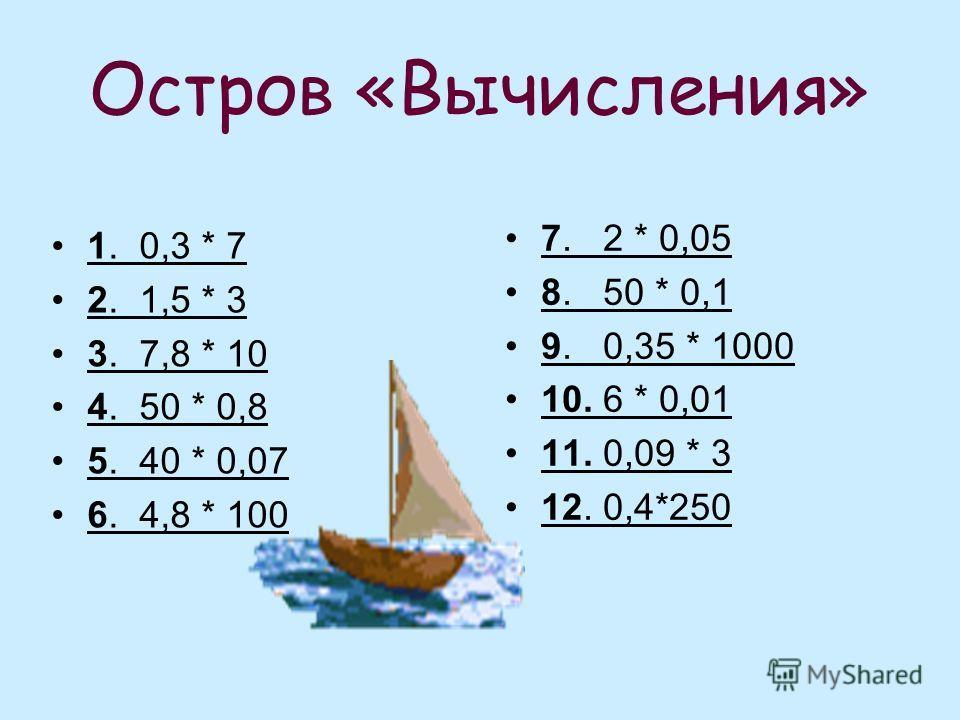 Остров «Вычисления» 1. 0,3 * 7 2. 1,5 * 3 3. 7,8 * 10 4. 50 * 0,8 5. 40 * 0,07 6. 4,8 * 100 7. 2 * 0,05 8. 50 * 0,1 9. 0,35 * 1000 10. 6 * 0,01 11. 0,09 * 3 12. 0,4*250