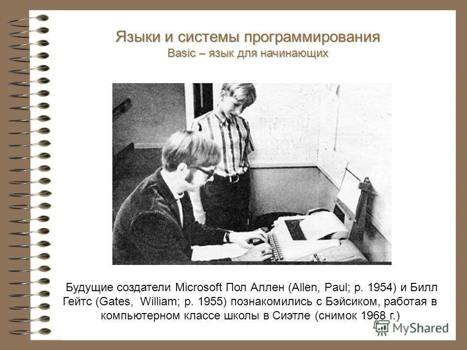Будущие создатели Microsoft Пол Аллен (Allen, Paul; р. 1954) и Билл Гейтс (Gates, William; р. 1955) познакомились с Бэйсиком, работая в компьютерном классе школы в Сиэтле (снимок 1968 г.) Языки и системы программирования Basic – язык для начинающих