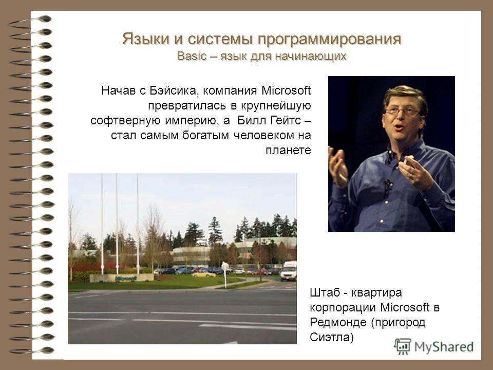 Начав с Бэйсика, компания Microsoft превратилась в крупнейшую софтверную империю, а Билл Гейтс – стал самым богатым человеком на планете Языки и системы программирования Basic – язык для начинающих Штаб - квартира корпорации Microsoft в Редмонде (при