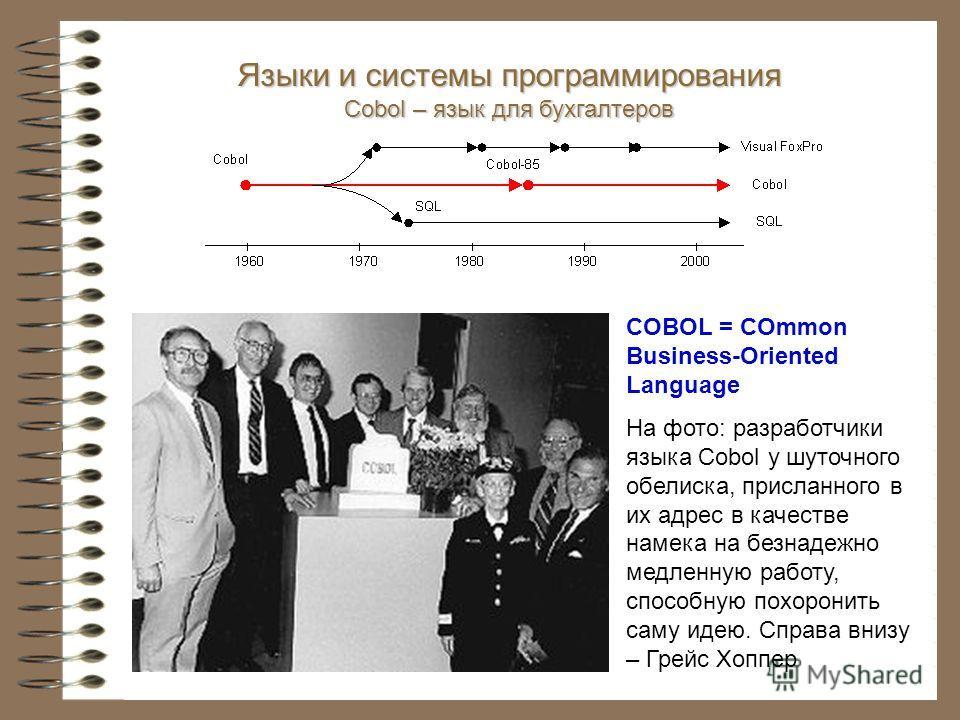 Языки и системы программирования Cobol – язык для бухгалтеров COBOL = COmmon Business-Oriented Language На фото: разработчики языка Cobol у шуточного обелиска, присланного в их адрес в качестве намека на безнадежно медленную работу, способную похорон