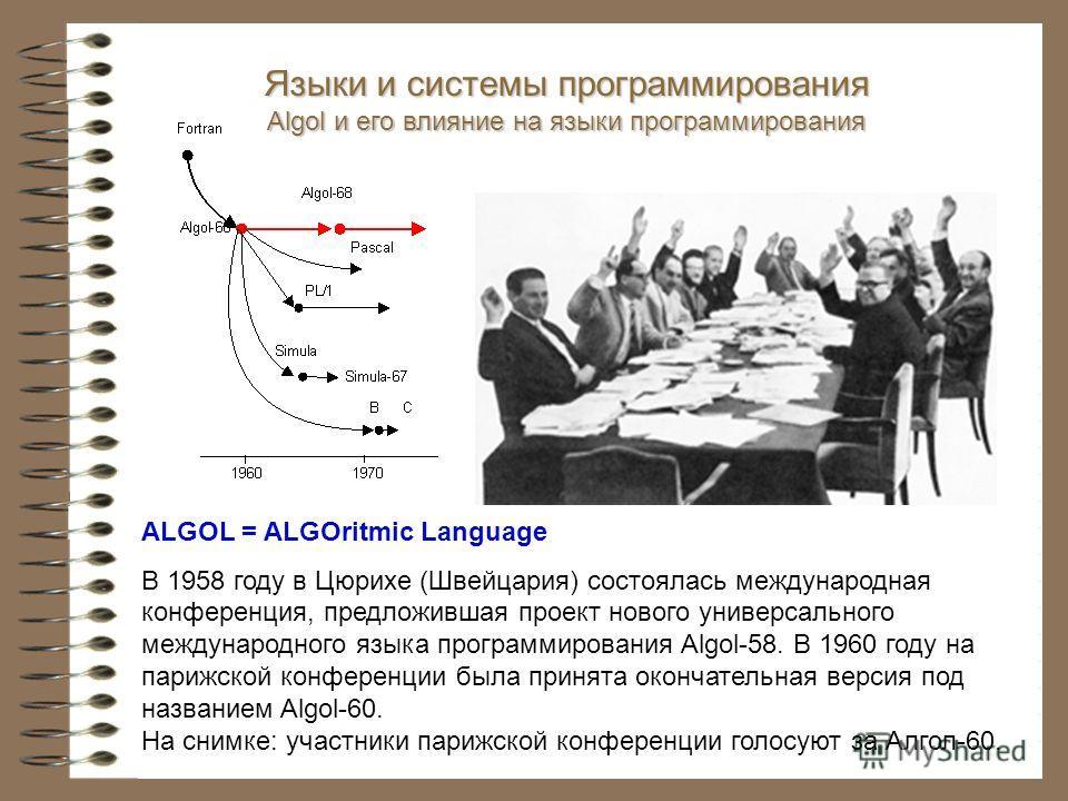 Языки и системы программирования Algol и его влияние на языки программирования ALGOL = ALGOritmic Language В 1958 году в Цюрихе (Швейцария) состоялась международная конференция, предложившая проект нового универсального международного языка программи