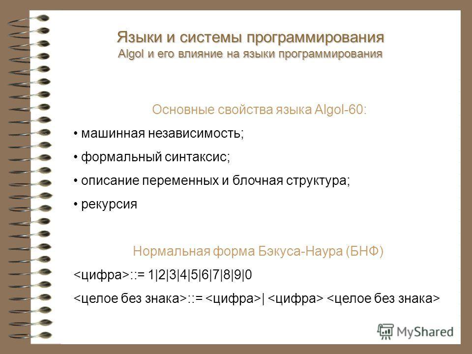 Основные свойства языка Algol-60: машинная независимость; формальный синтаксис; описание переменных и блочная структура; рекурсия Нормальная форма Бэкуса-Наура (БНФ) ::= 1 2 3 4 5 6 7 8 9 0 ::=   Языки и системы программирования Algol и его влияние н