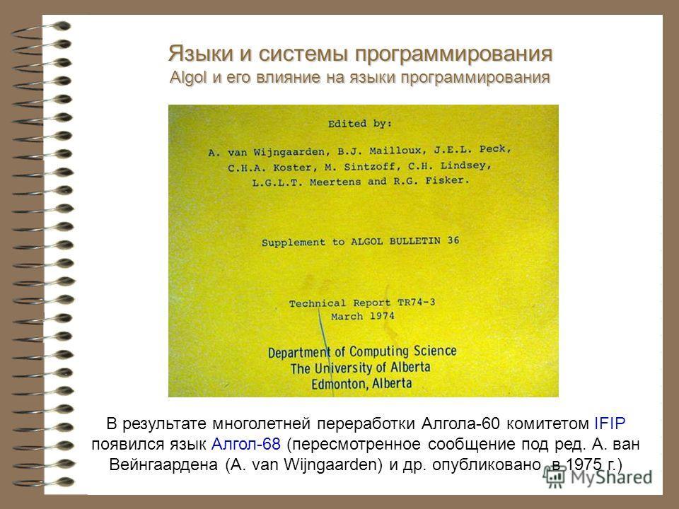 В результате многолетней переработки Алгола-60 комитетом IFIP появился язык Алгол-68 (пересмотренное сообщение под ред. А. ван Вейнгаардена (A. van Wijngaarden) и др. опубликовано в 1975 г.) Языки и системы программирования Algol и его влияние на язы