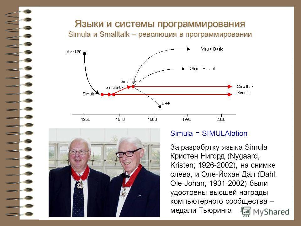 Языки и системы программирования Simula и Smalltalk – революция в программировании Simula = SIMULAlation За разработку языка Simula Кристен Нигорд (Nygaard, Kristen; 1926-2002), на снимке слева, и Оле-Йохан Дал (Dahl, Ole-Johan; 1931-2002) были удост