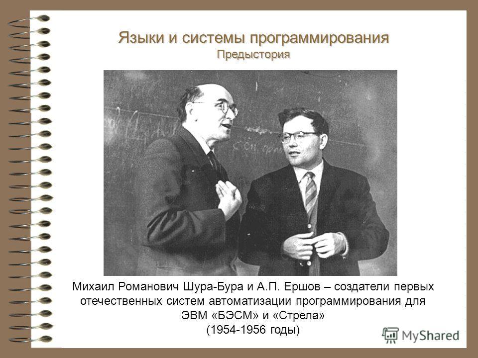 Михаил Романович Шура-Бура и А.П. Ершов – создатели первых отечественных систем автоматизации программирования для ЭВМ «БЭСМ» и «Стрела» (1954-1956 годы) Языки и системы программирования Предыстория