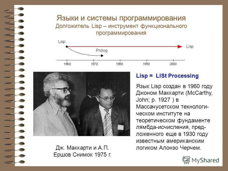 Lisp = LISt Processing Язык Lisp создан в 1960 году Джоном Маккарти (McCarthy, John; р. 1927 ) в Массачусетском технологи- ческом институте на теоретическом фундаменте лямбда-исчисления, пред- ложенного еще в 1930 году известным американским логиком