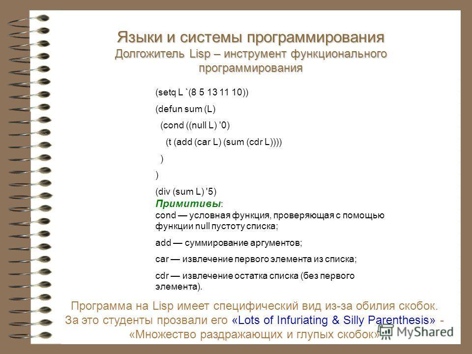 Программа на Lisp имеет специфический вид из-за обилия скобок. За это студенты прозвали его «Lots of Infuriating & Silly Parenthesis» - «Множество раздражающих и глупых скобок» (setq L `(8 5 13 11 10)) (defun sum (L) (cond ((null L) '0) (t (add (car