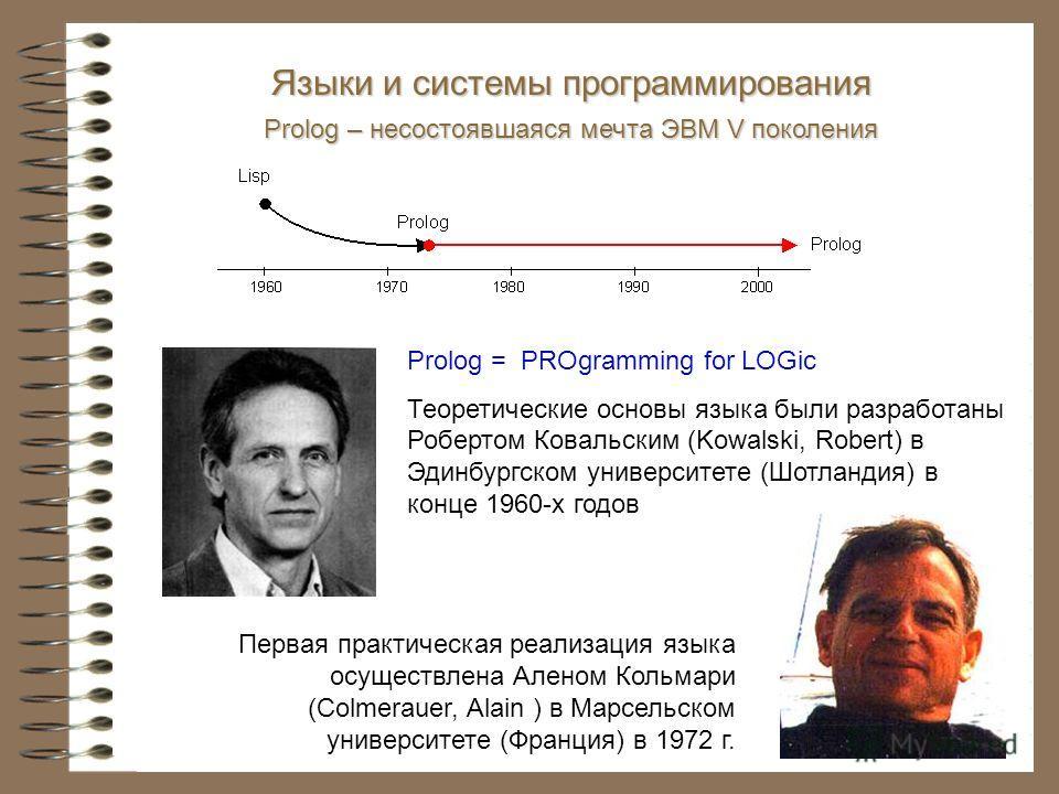 Языки и системы программирования Prolog – несостоявшаяся мечта ЭВМ V поколения Prolog = PROgramming for LOGic Теоретические основы языка были разработаны Робертом Ковальским (Kowalski, Robert) в Эдинбургском университете (Шотландия) в конце 1960-х го