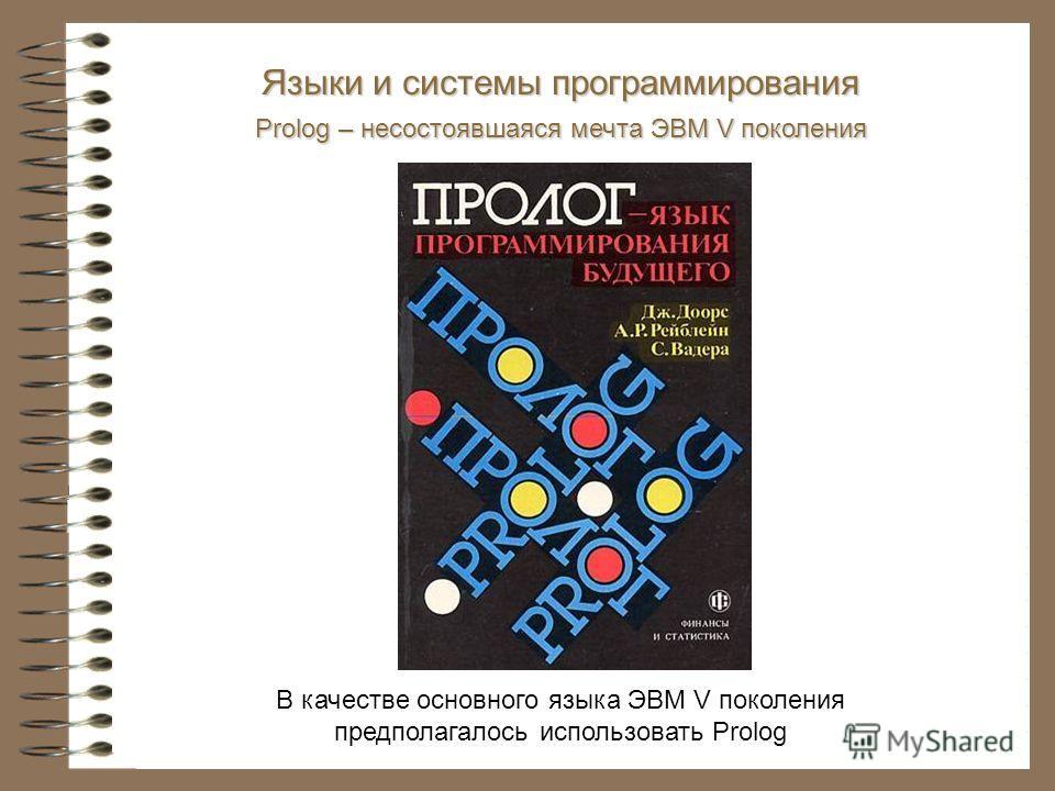 В качестве основного языка ЭВМ V поколения предполагалось использовать Prolog Языки и системы программирования Prolog – несостоявшаяся мечта ЭВМ V поколения