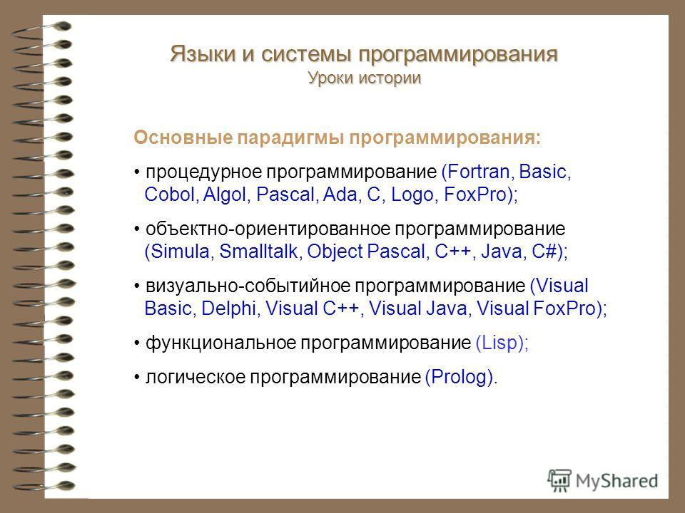 Языки и системы программирования Уроки истории Основные парадигмы программирования: процедурное программирование (Fortran, Basic, Cobol, Algol, Pascal, Ada, С, Logo, FoxPro); объектно-ориентированное программирование (Simula, Smalltalk, Object Pascal