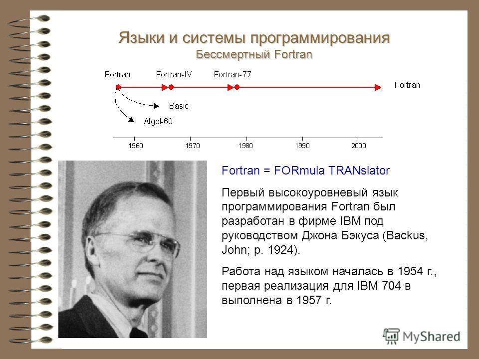 Языки и системы программирования Бессмертный Fortran Fortran = FORmula TRANslator Первый высокоуровневый язык программирования Fortran был разработан в фирме IBM под руководством Джона Бэкуса (Backus, John; р. 1924). Работа над языком началась в 1954