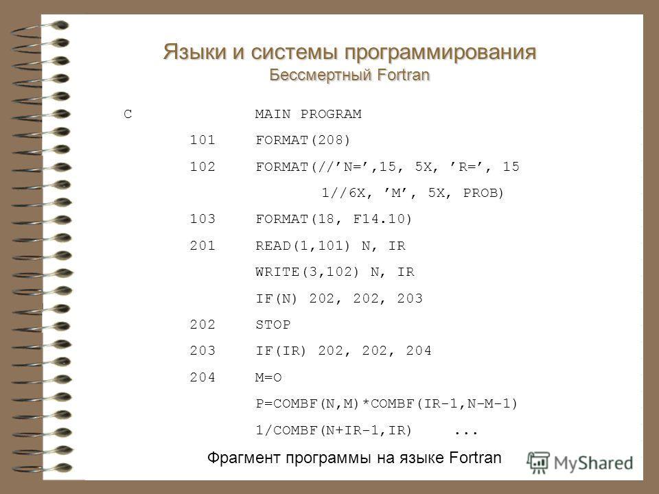 Фрагмент программы на языке Fortran CMAIN PROGRAM 101FORMAT(208) 102FORMAT(//N=,15, 5X, R=, 15 1//6X, M, 5X, PROB) 103 FORMAT(18, F14.10) 201READ(1,101) N, IR WRITE(3,102) N, IR IF(N) 202, 202, 203 202STOP 203IF(IR) 202, 202, 204 204M=O P=COMBF(N,M)*