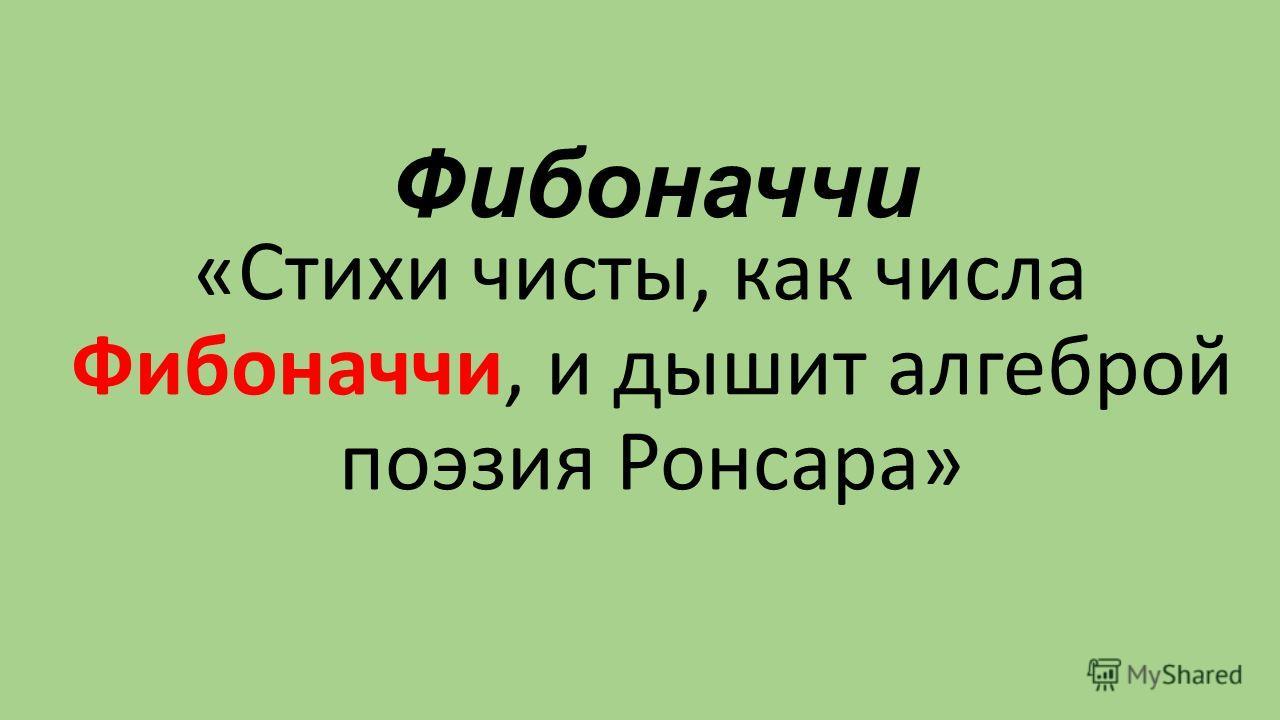 Фибоначчи «Стихи чисты, как числа Фибоначчи, и дышит алгеброй поэзия Ронсара»