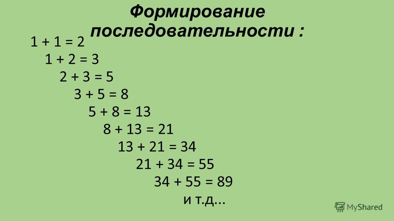 Формирование последовательности : 1 + 1 = 2 1 + 2 = 3 2 + 3 = 5 3 + 5 = 8 5 + 8 = 13 8 + 13 = 21 13 + 21 = 34 21 + 34 = 55 34 + 55 = 89 и т.д...