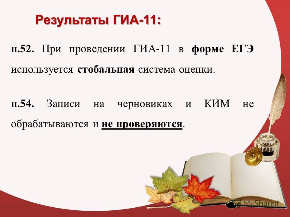 Результаты ГИА-11: п.52. При проведении ГИА-11 в форме ЕГЭ используется стобальная система оценки. п.54. Записи на черновиках и КИМ не обрабатываются и не проверяются.