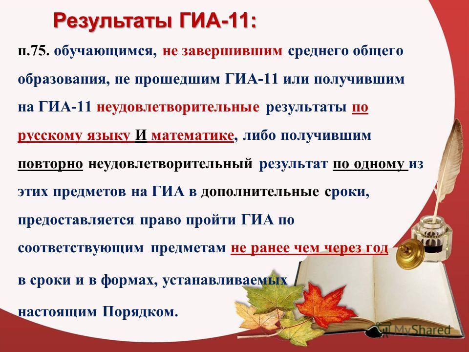 Результаты ГИА-11: п.75. обучающимся, не завершившим среднего общего образования, не прошедшим ГИА-11 или получившим на ГИА-11 неудовлетворительные результаты по русскому языку И математике, либо получившим повторно неудовлетворительный результат по