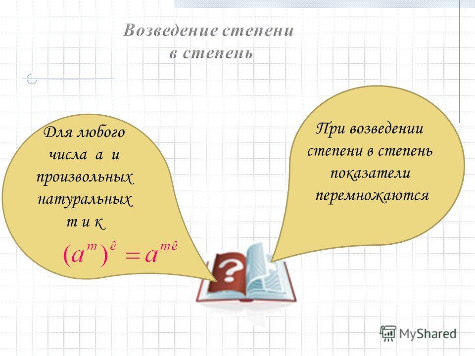 Для любого числа а и произвольных натуральных m и к При возведении степени в степень показатели перемножаются
