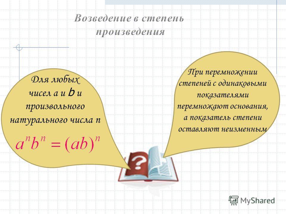 Для любых чисел a и b и произвольного натурального числа n При перемножении степеней с одинаковыми показателями перемножают основания, а показатель степени оставляют неизменным