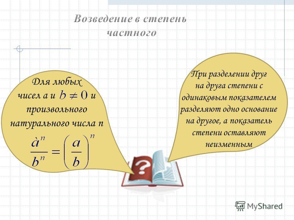 Для любых чисел a и и произвольного натурального числа n При разделении друг на друга степени с одинаковым показателем разделяют одно основание на другое, а показатель степени оставляют неизменным