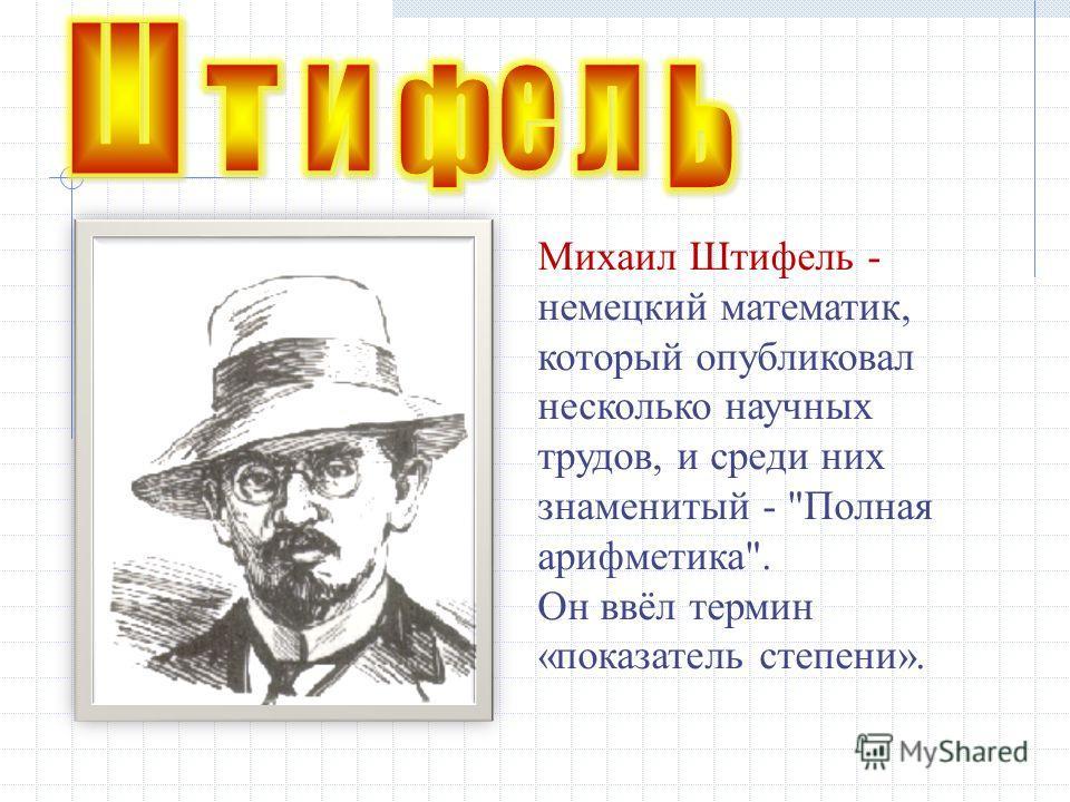 Михаил Штифель - немецкий математик, который опубликовал несколько научных трудов, и среди них знаменитый - Полная арифметика. Он ввёл термин «показатель степени».