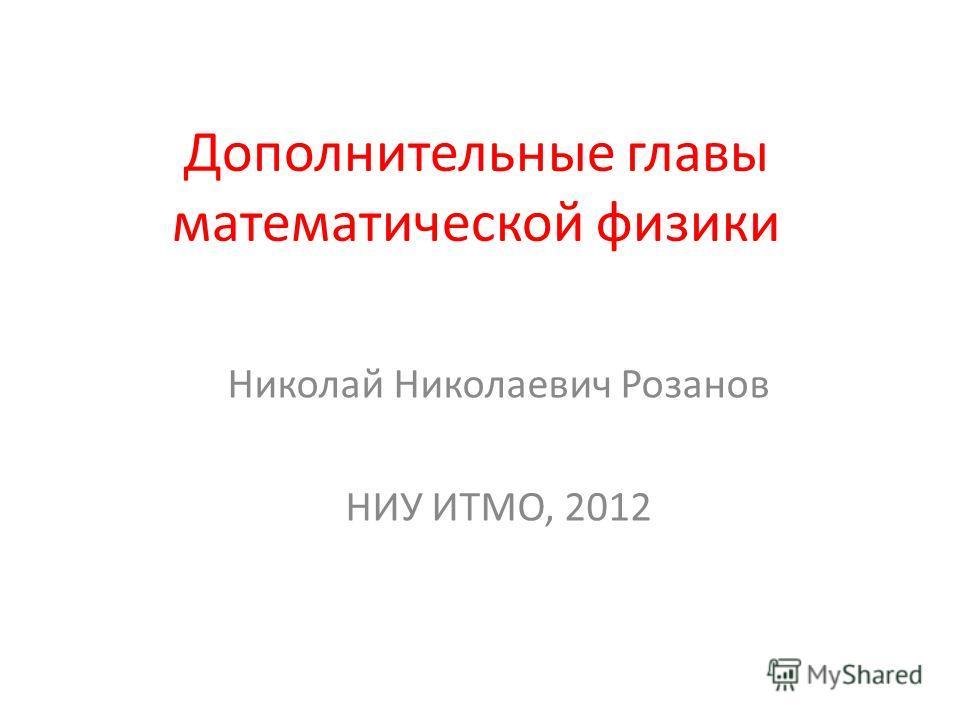 Дополнительные главы математической физики Николай Николаевич Розанов НИУ ИТМО, 2012
