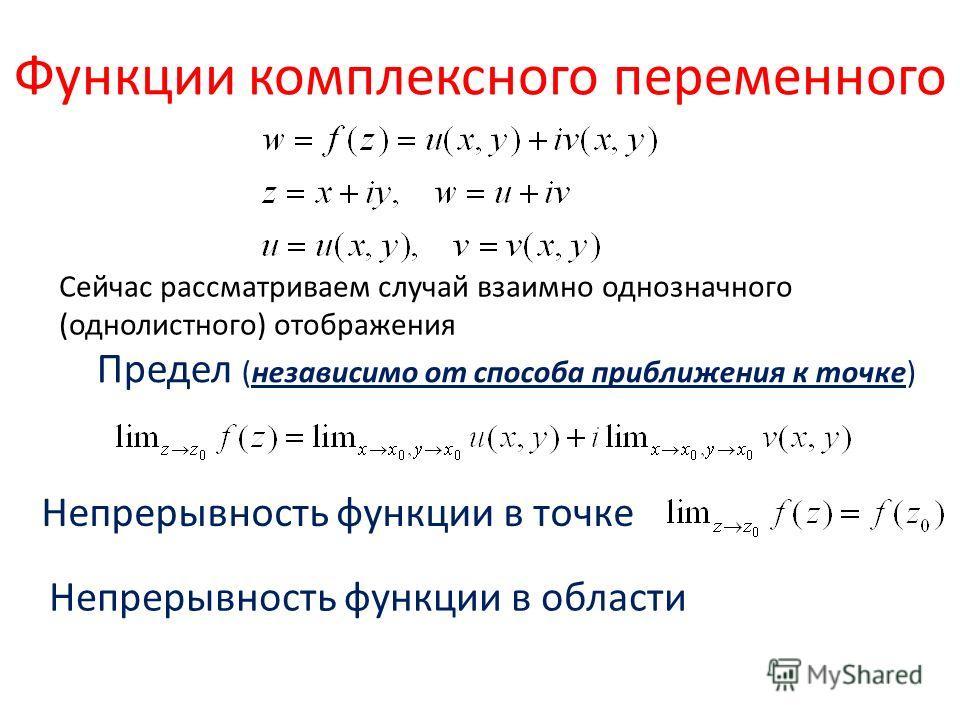 Функции комплексного переменного Сейчас рассматриваем случай взаимно однозначного (однолистного) отображения Предел (независимо от способа приближения к точке) Непрерывность функции в точке Непрерывность функции в области