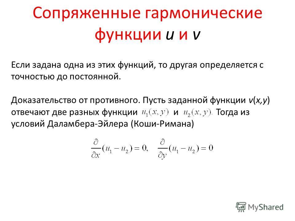 Сопряженные гармонические функции u и v Если задана одна из этих функций, то другая определяется с точностью до постоянной. Доказательство от противного. Пусть заданной функции v(x,y) отвечают две разных функции и Тогда из условий Даламбера-Эйлера (К