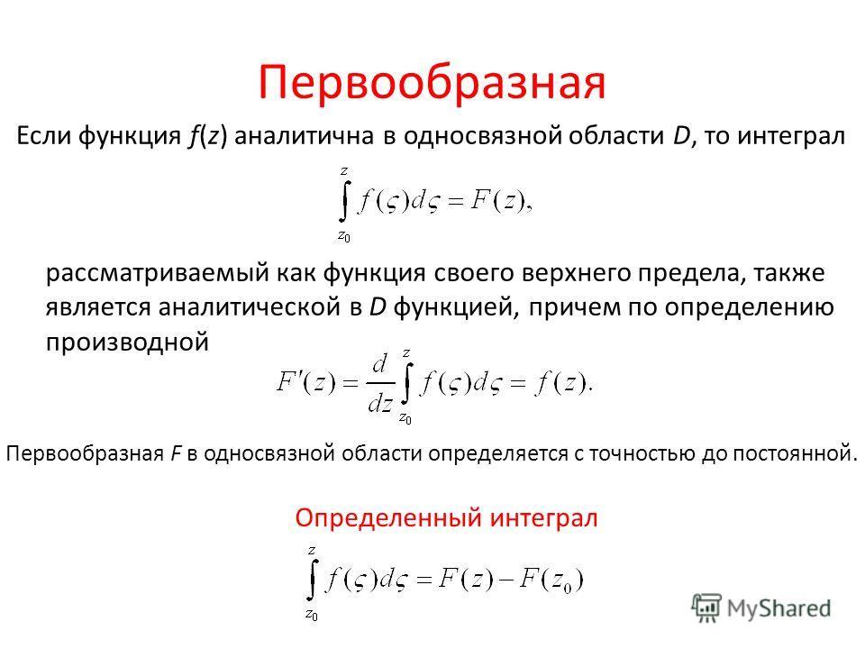Первообразная Если функция f(z) аналитична в односвязной области D, то интеграл рассматриваемый как функция своего верхнего предела, также является аналитической в D функцией, причем по определению производной Первообразная F в односвязной области оп