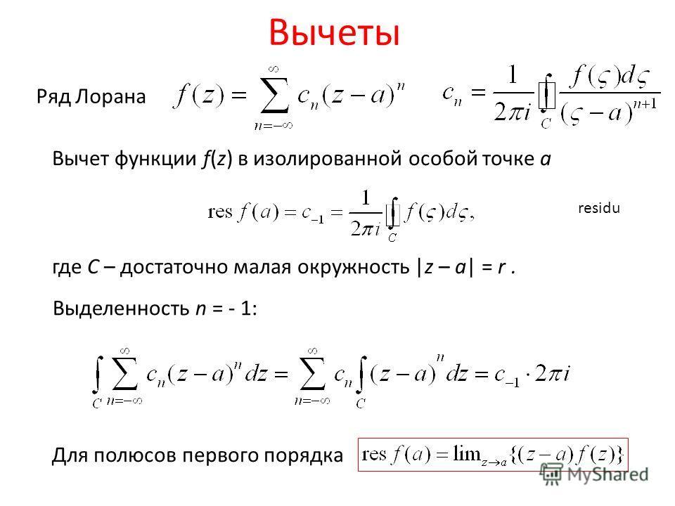 Вычеты residu Ряд Лорана Вычет функции f(z) в изолированной особой точке a где С – достаточно малая окружность |z – a| = r. Для полюсов первого порядка Выделенность n = - 1: