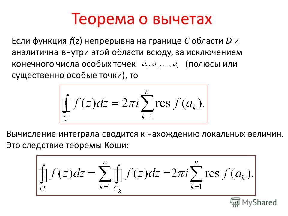Теорема о вычетах Если функция f(z) непрерывна на границе С области D и аналитична внутри этой области всюду, за исключением конечного числа особых точек (полюсы или существенно особые точки), то Вычисление интеграла сводится к нахождению локальных в