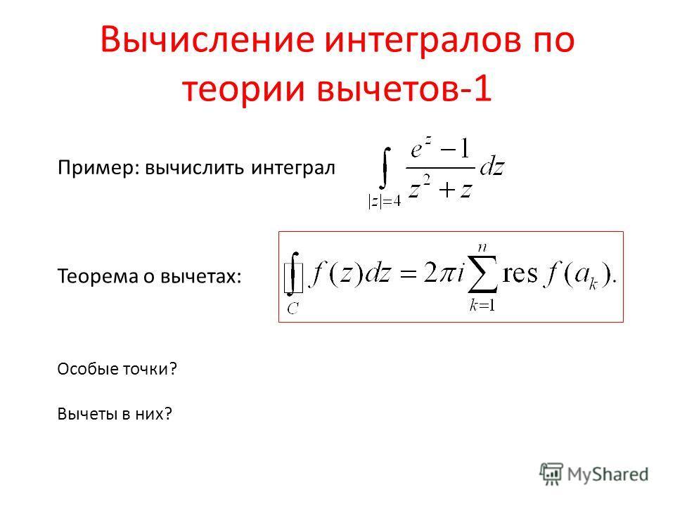 Вычисление интегралов по теории вычетов-1 Пример: вычислить интеграл Теорема о вычетах: Особые точки? Вычеты в них?